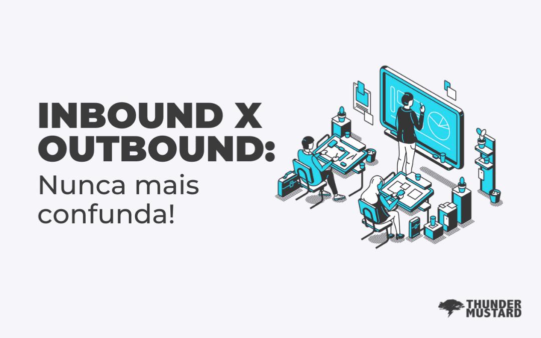 Inbound e Outbound Marketing: nunca mais confunda!